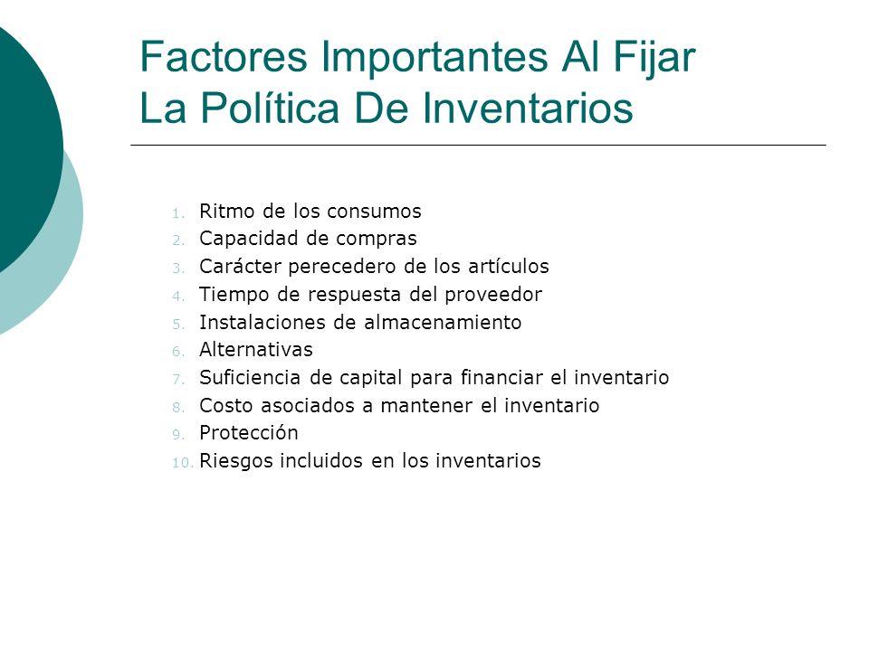 Factores Importantes Al Fijar La Política De Inventarios 1. Ritmo de los consumos 2. Capacidad de compras 3. Carácter perecedero de los artículos 4. T
