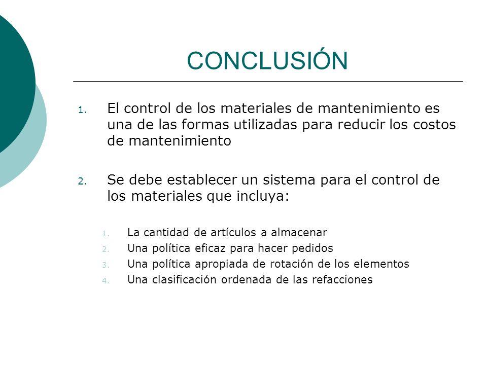 CONCLUSIÓN 1. El control de los materiales de mantenimiento es una de las formas utilizadas para reducir los costos de mantenimiento 2. Se debe establ