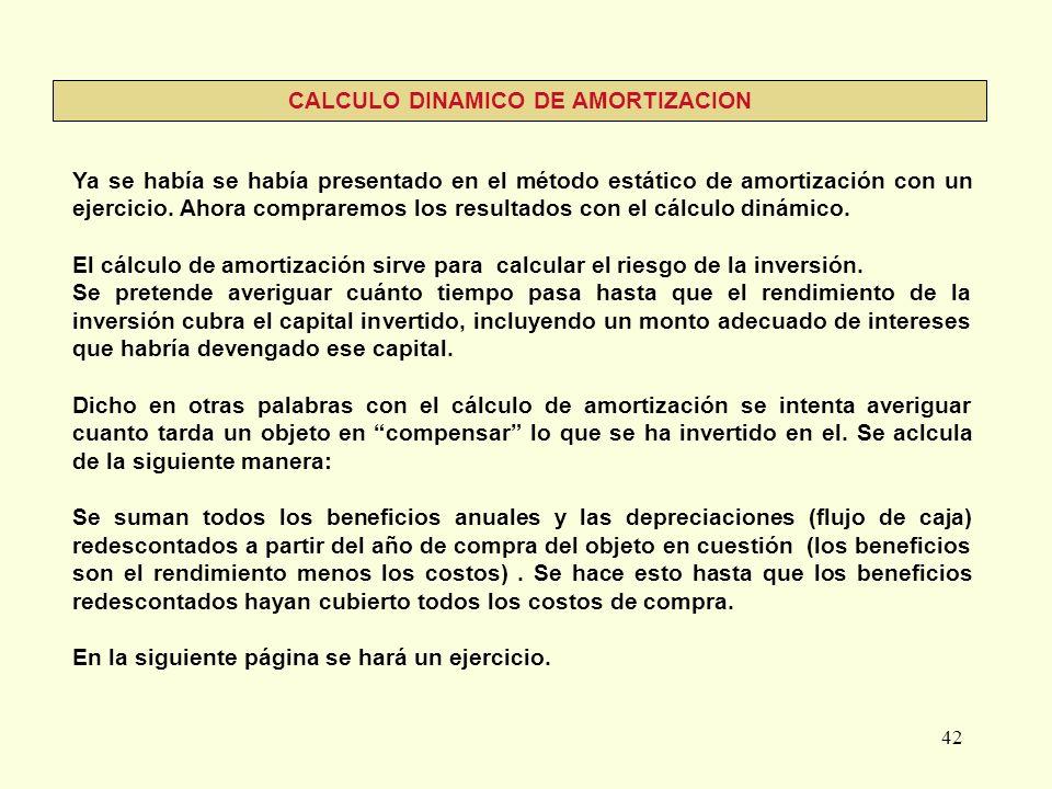42 CALCULO DINAMICO DE AMORTIZACION Ya se había se había presentado en el método estático de amortización con un ejercicio. Ahora compraremos los resu