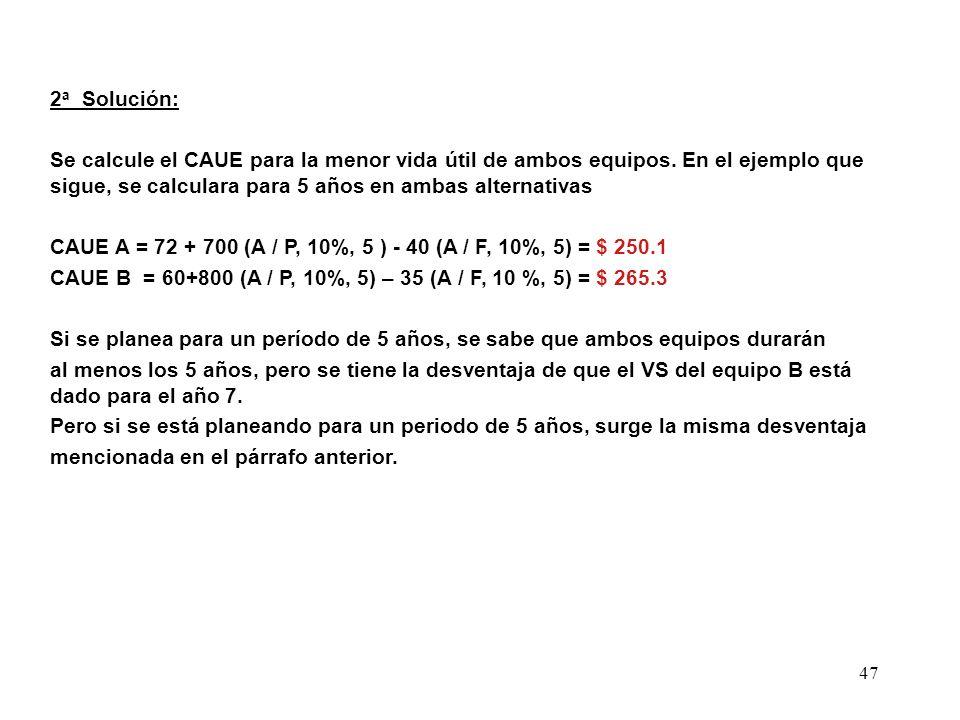 47 2 a Solución: Se calcule el CAUE para la menor vida útil de ambos equipos. En el ejemplo que sigue, se calculara para 5 años en ambas alternativas