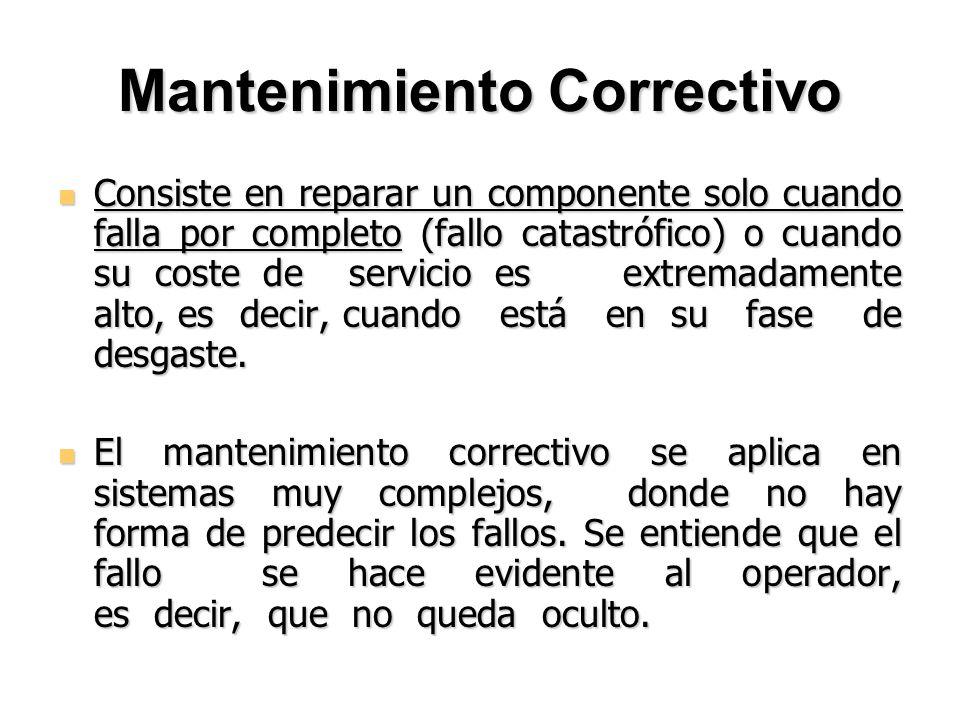 Mantenimiento Correctivo Consiste en reparar un componente solo cuando falla por completo (fallo catastrófico) o cuando su coste de servicio es extrem