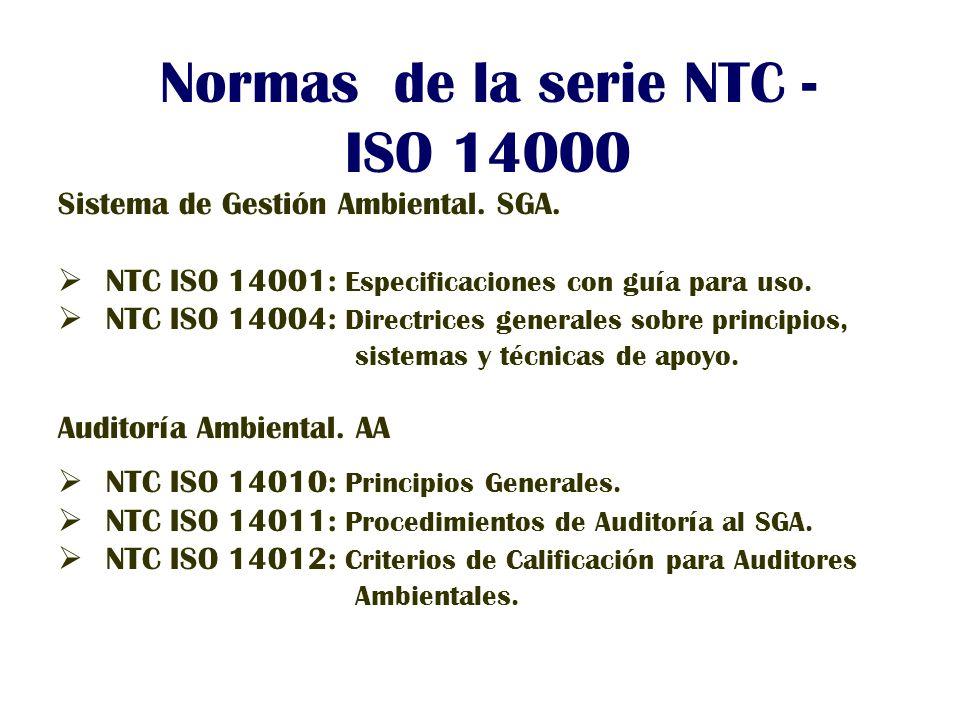 Normas de la serie NTC - ISO 14000 Sistema de Gestión Ambiental. SGA. NTC ISO 14001: Especificaciones con guía para uso. NTC ISO 14004: Directrices ge