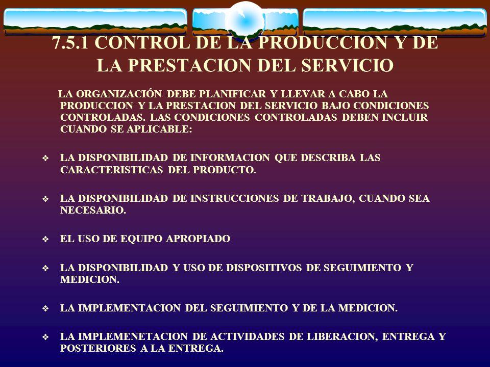 7.5.1 CONTROL DE LA PRODUCCION Y DE LA PRESTACION DEL SERVICIO LA ORGANIZACIÓN DEBE PLANIFICAR Y LLEVAR A CABO LA PRODUCCION Y LA PRESTACION DEL SERVI
