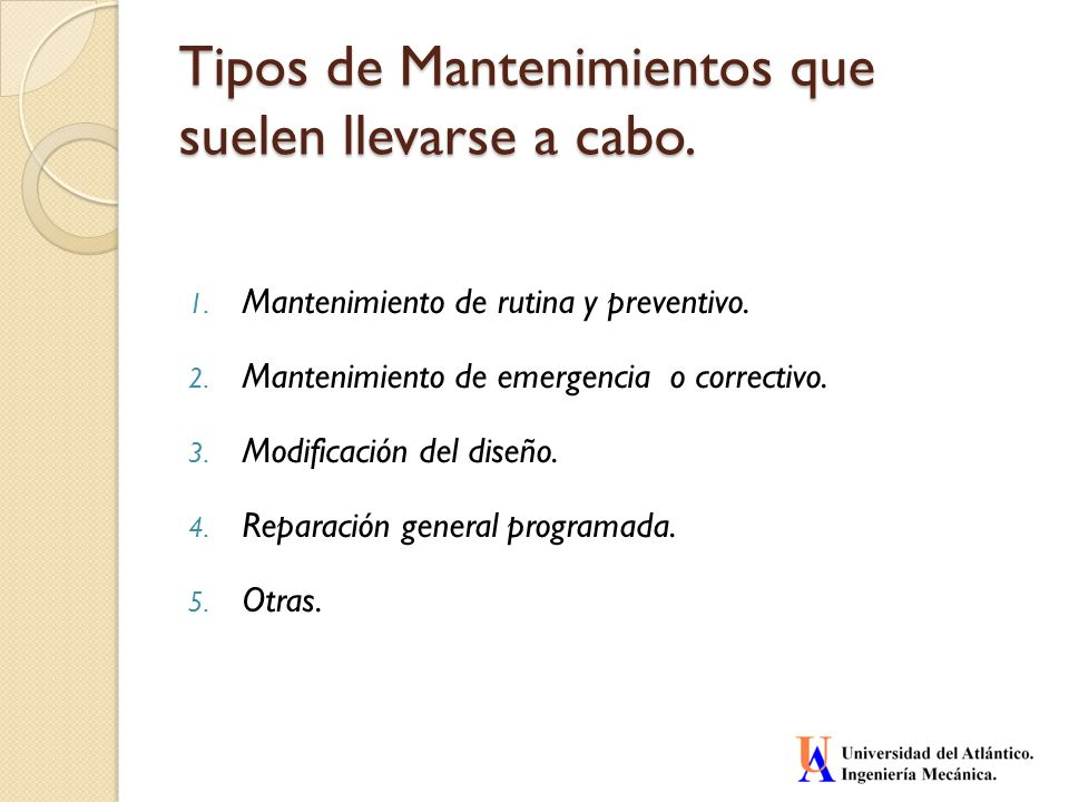 Tipos de Mantenimientos que suelen llevarse a cabo. 1. Mantenimiento de rutina y preventivo. 2. Mantenimiento de emergencia o correctivo. 3. Modificac