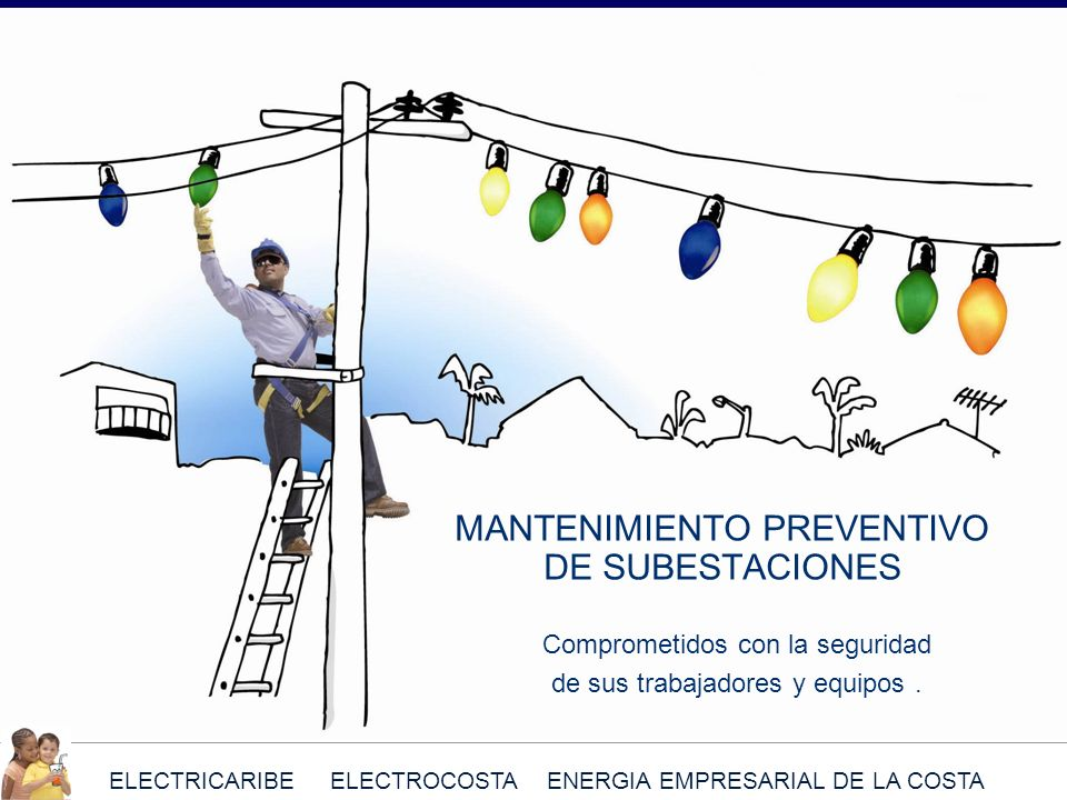 ELECTRICARIBE ELECTROCOSTA ENERGIA EMPRESARIAL DE LA COSTA MANTENIMIENTO PREVENTIVO DE SUBESTACIONES Comprometidos con la seguridad de sus trabajadore