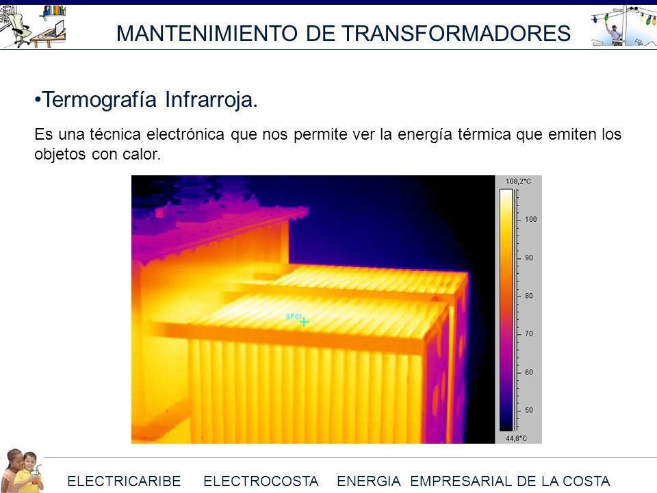 ELECTRICARIBE ELECTROCOSTA ENERGIA EMPRESARIAL DE LA COSTA MANTENIMIENTO DE TRANSFORMADORES Termografía Infrarroja. Es una técnica electrónica que nos