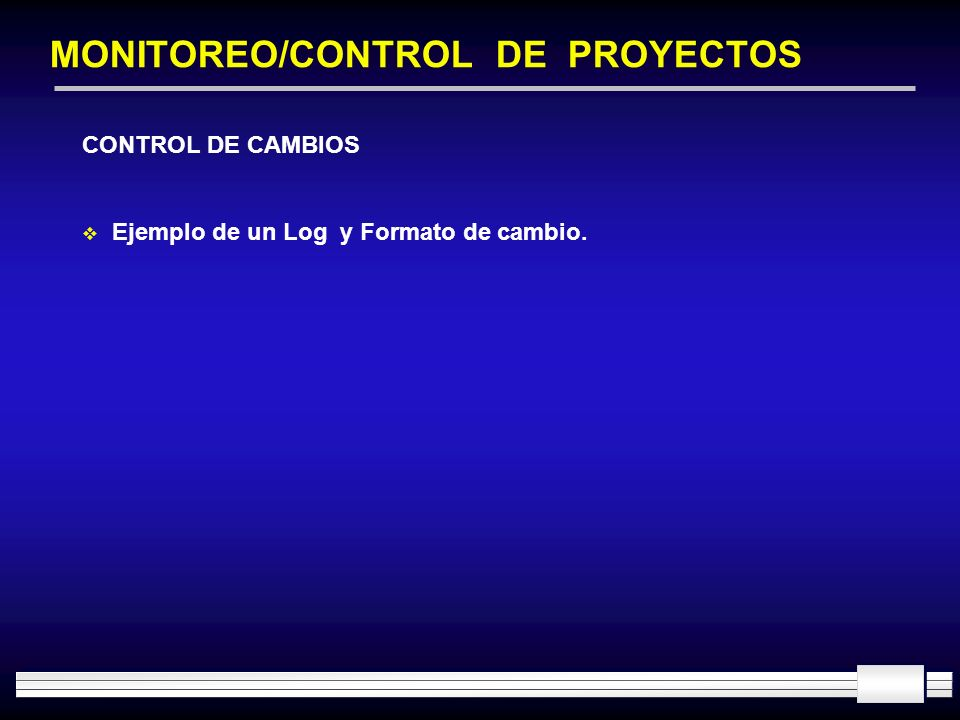 MONITOREO/CONTROL DE PROYECTOS CONTROL DE CAMBIOS Ejemplo de un Log y Formato de cambio.