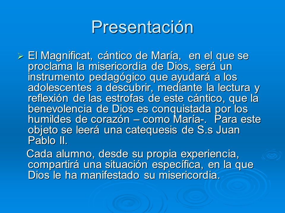 Presentación El Magnificat, cántico de María, en el que se proclama la misericordia de Dios, será un instrumento pedagógico que ayudará a los adolescentes a descubrir, mediante la lectura y reflexión de las estrofas de este cántico, que la benevolencia de Dios es conquistada por los humildes de corazón – como María-.