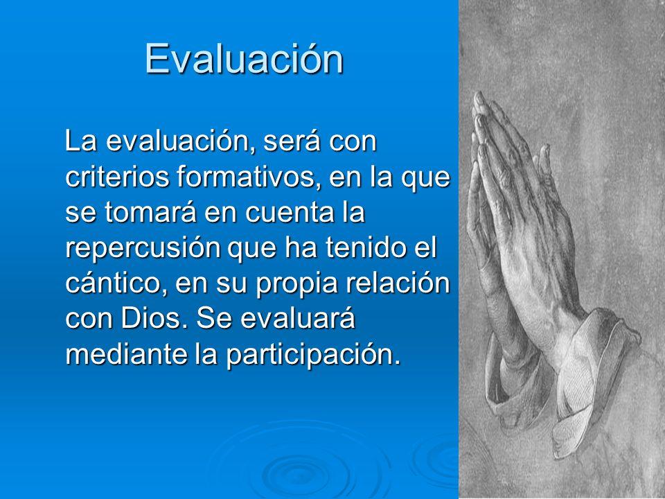Evaluación La evaluación, será con criterios formativos, en la que se tomará en cuenta la repercusión que ha tenido el cántico, en su propia relación con Dios.