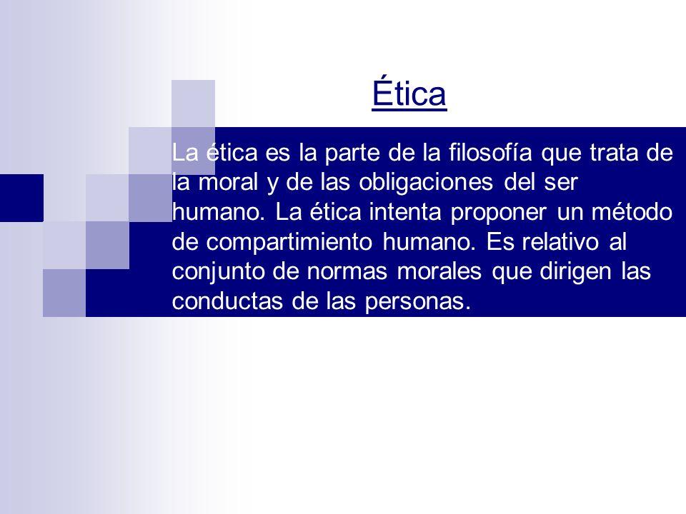 Ética La ética es la parte de la filosofía que trata de la moral y de las obligaciones del ser humano. La ética intenta proponer un método de comparti
