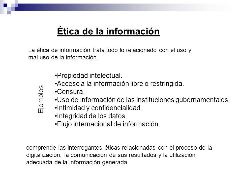 La ética de información trata todo lo relacionado con el uso y mal uso de la información. Ética de la información Propiedad intelectual. Acceso a la i