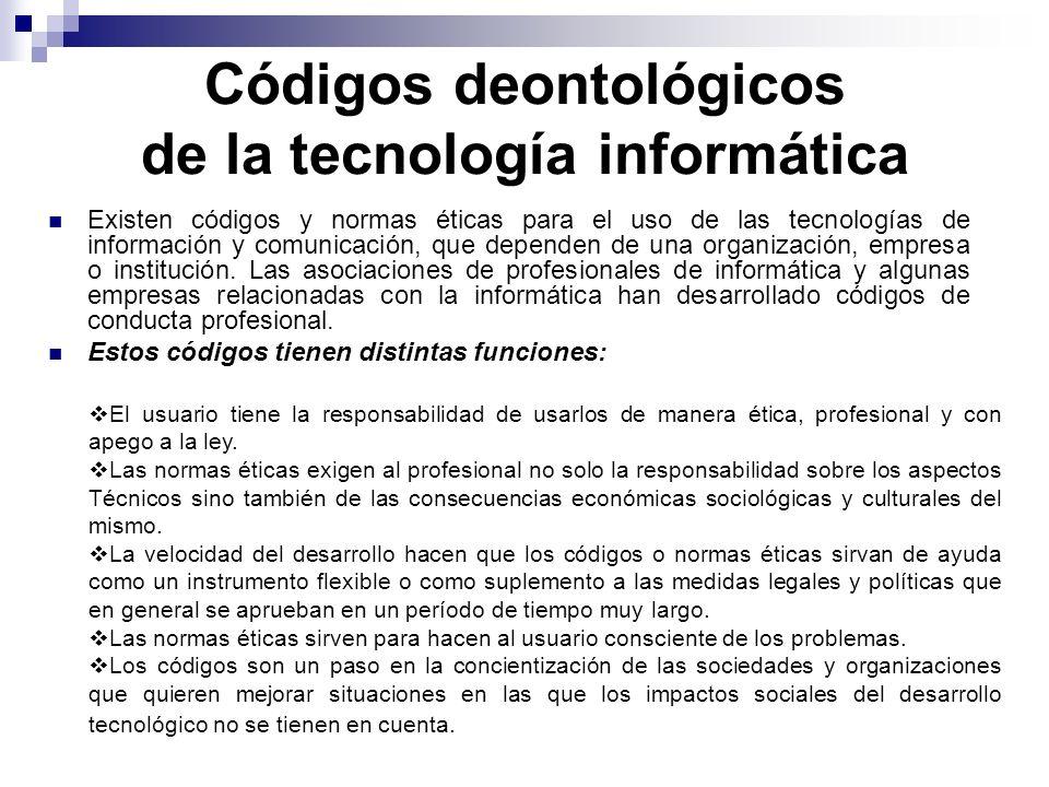 Códigos deontológicos de la tecnología informática Existen códigos y normas éticas para el uso de las tecnologías de información y comunicación, que d