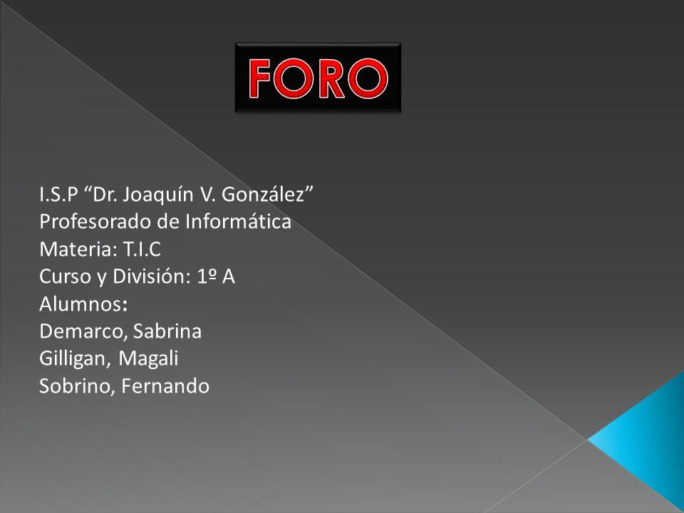 I.S.P Dr. Joaquín V. González Profesorado de Informática Materia: T.I.C Curso y División: 1º A Alumnos: Demarco, Sabrina Gilligan, Magali Sobrino, Fer