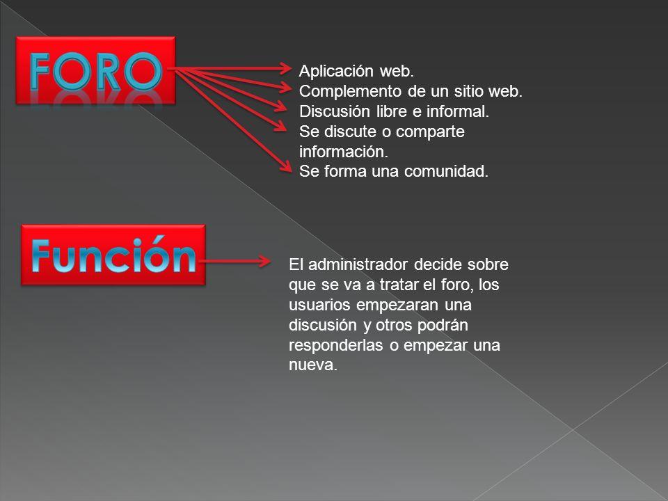 Aplicación web. Complemento de un sitio web. Discusión libre e informal. Se discute o comparte información. Se forma una comunidad. El administrador d
