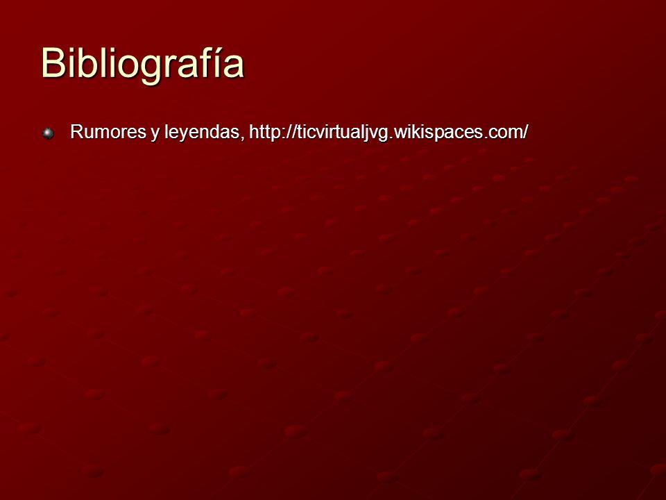 Bibliografía Rumores y leyendas, http://ticvirtualjvg.wikispaces.com/ Rumores y leyendas, http://ticvirtualjvg.wikispaces.com/