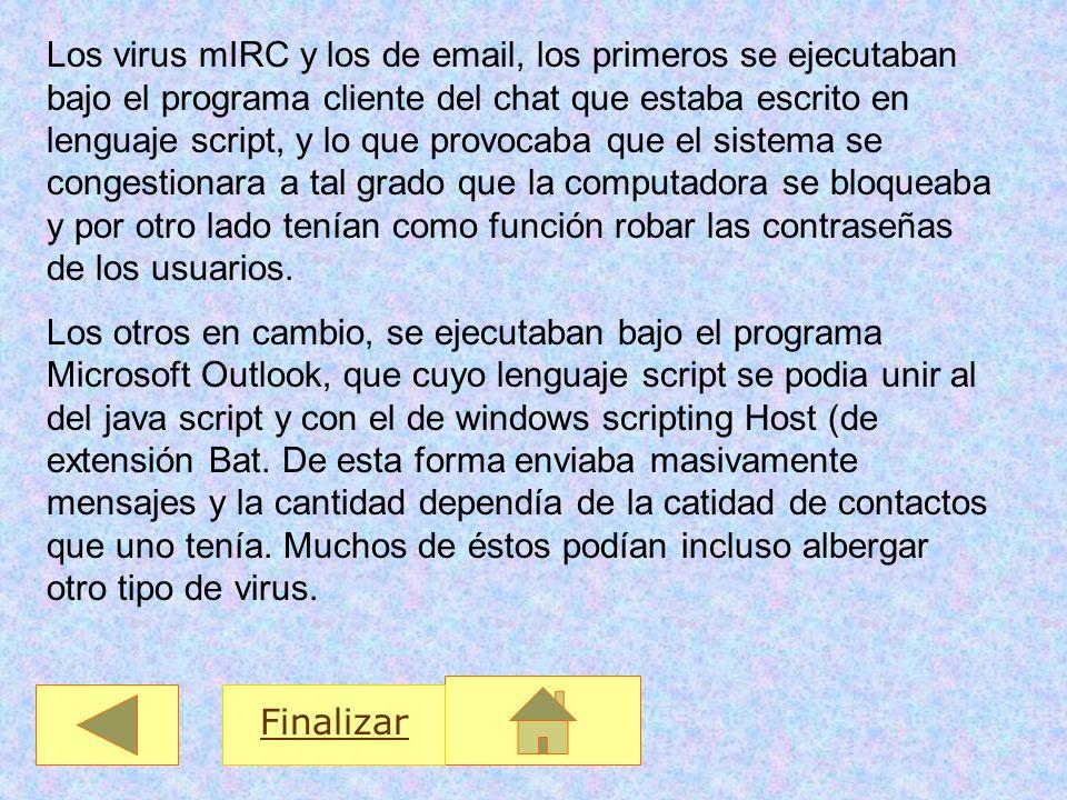 Finalizar Los virus mIRC y los de email, los primeros se ejecutaban bajo el programa cliente del chat que estaba escrito en lenguaje script, y lo que
