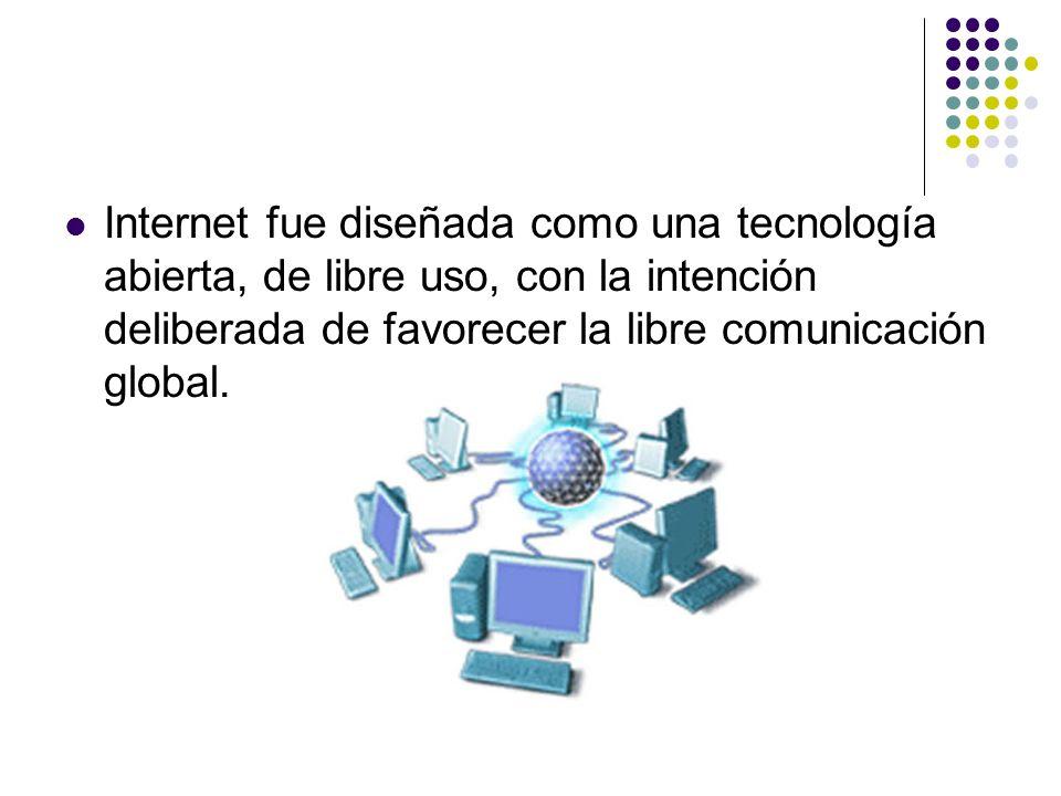 Internet fue diseñada como una tecnología abierta, de libre uso, con la intención deliberada de favorecer la libre comunicación global.