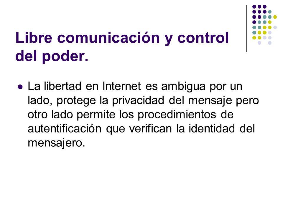 Libre comunicación y control del poder. La libertad en Internet es ambigua por un lado, protege la privacidad del mensaje pero otro lado permite los p