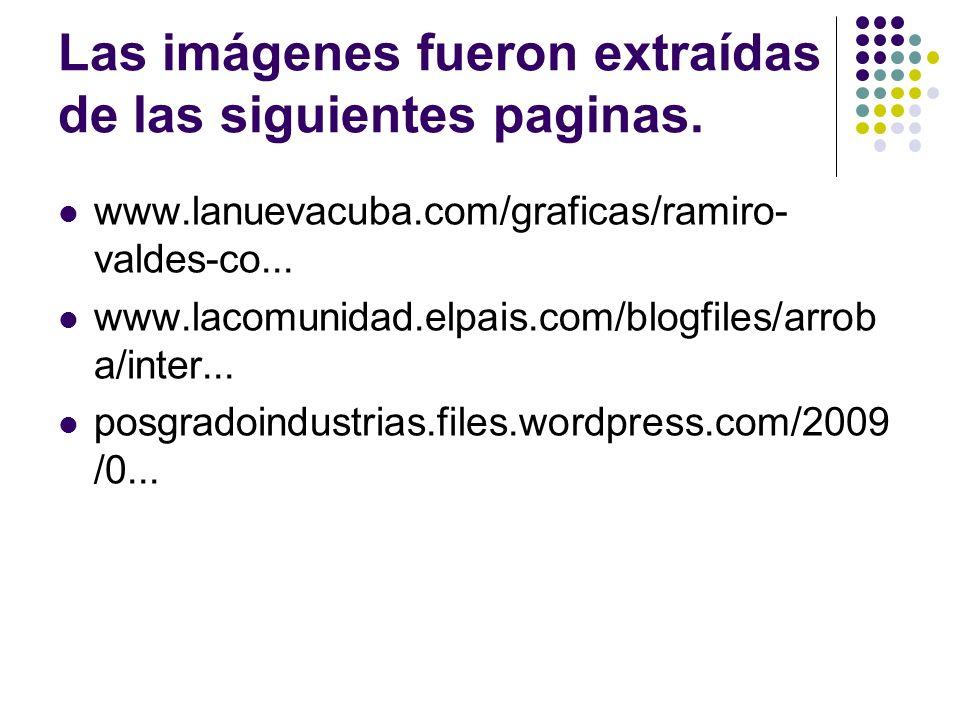 Las imágenes fueron extraídas de las siguientes paginas. www.lanuevacuba.com/graficas/ramiro- valdes-co... www.lacomunidad.elpais.com/blogfiles/arrob