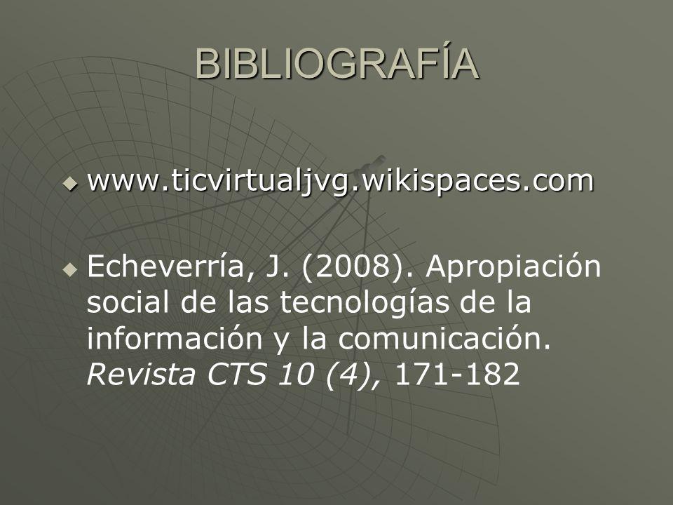 BIBLIOGRAFÍA www.ticvirtualjvg.wikispaces.com www.ticvirtualjvg.wikispaces.com Echeverría, J. (2008). Apropiación social de las tecnologías de la info