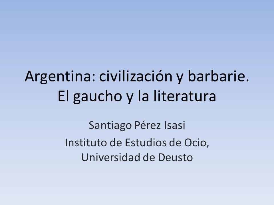 Argentina: civilización y barbarie. El gaucho y la literatura Santiago Pérez Isasi Instituto de Estudios de Ocio, Universidad de Deusto