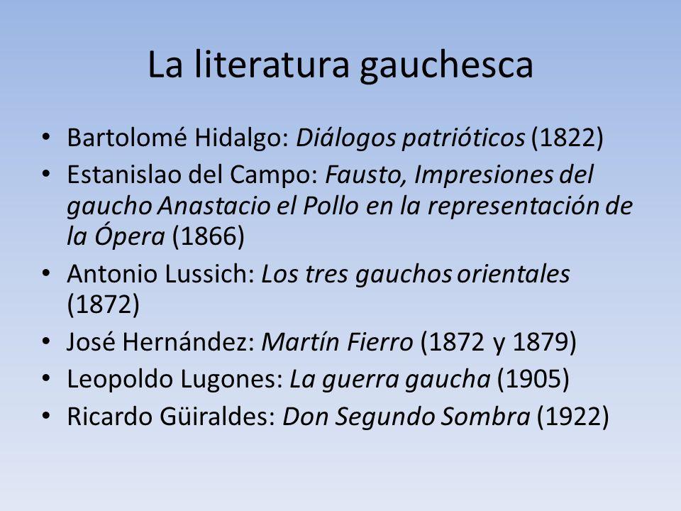 La literatura gauchesca Bartolomé Hidalgo: Diálogos patrióticos (1822) Estanislao del Campo: Fausto, Impresiones del gaucho Anastacio el Pollo en la r