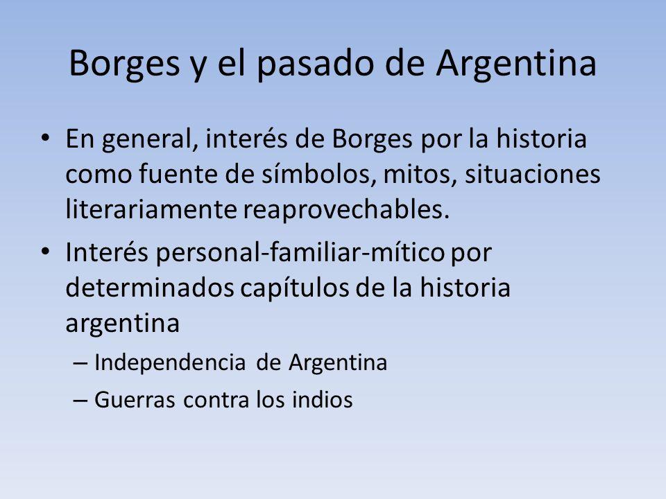 Borges y el pasado de Argentina En general, interés de Borges por la historia como fuente de símbolos, mitos, situaciones literariamente reaprovechabl