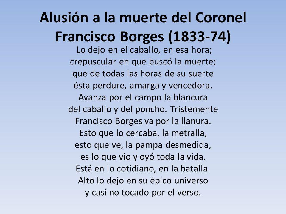 Alusión a la muerte del Coronel Francisco Borges (1833-74) Lo dejo en el caballo, en esa hora; crepuscular en que buscó la muerte; que de todas las ho