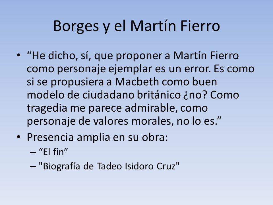Borges y el Martín Fierro He dicho, sí, que proponer a Martín Fierro como personaje ejemplar es un error. Es como si se propusiera a Macbeth como buen