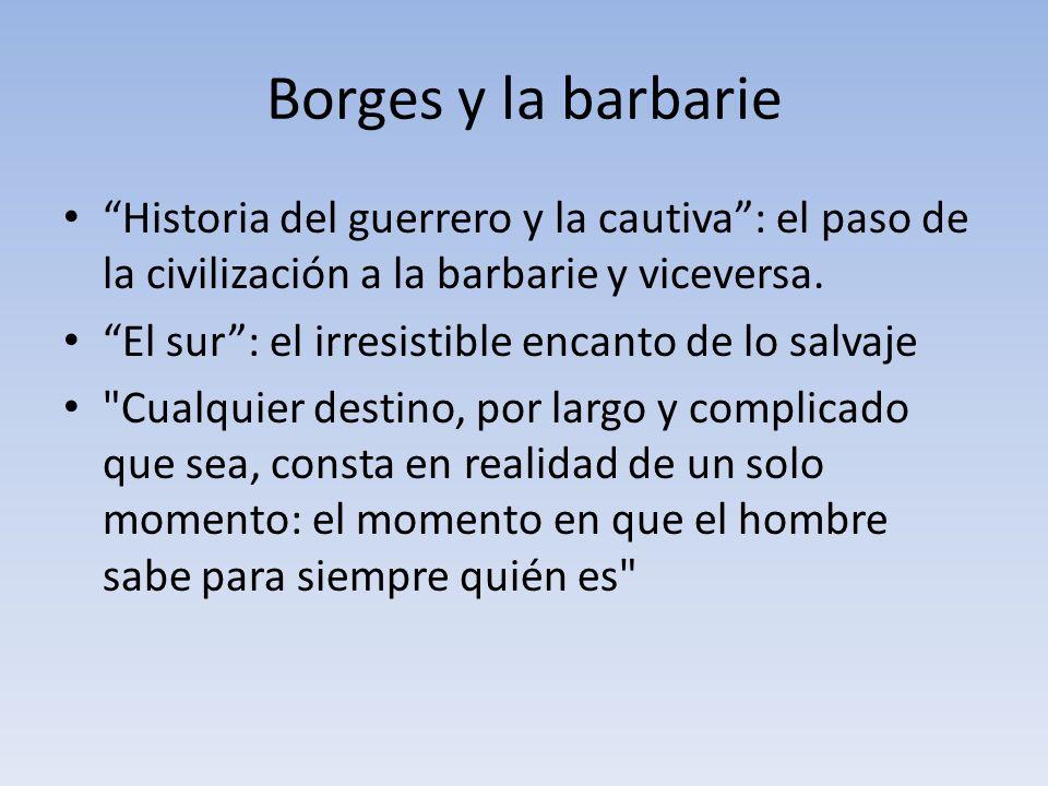 Borges y la barbarie Historia del guerrero y la cautiva: el paso de la civilización a la barbarie y viceversa. El sur: el irresistible encanto de lo s