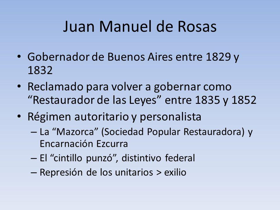 Juan Manuel de Rosas Gobernador de Buenos Aires entre 1829 y 1832 Reclamado para volver a gobernar como Restaurador de las Leyes entre 1835 y 1852 Rég