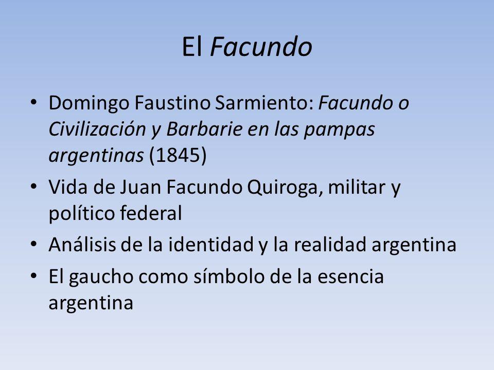El Facundo Domingo Faustino Sarmiento: Facundo o Civilización y Barbarie en las pampas argentinas (1845) Vida de Juan Facundo Quiroga, militar y polít