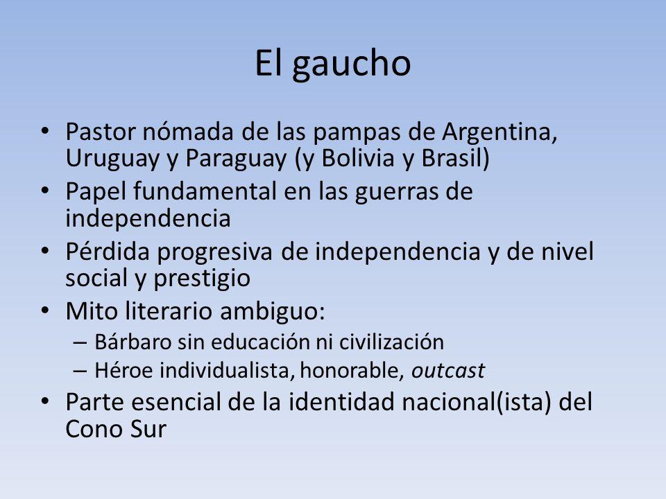 El gaucho Pastor nómada de las pampas de Argentina, Uruguay y Paraguay (y Bolivia y Brasil) Papel fundamental en las guerras de independencia Pérdida