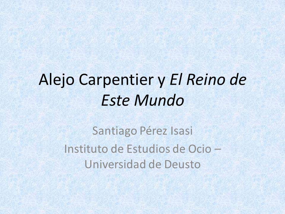 Alejo Carpentier y El Reino de Este Mundo Santiago Pérez Isasi Instituto de Estudios de Ocio – Universidad de Deusto