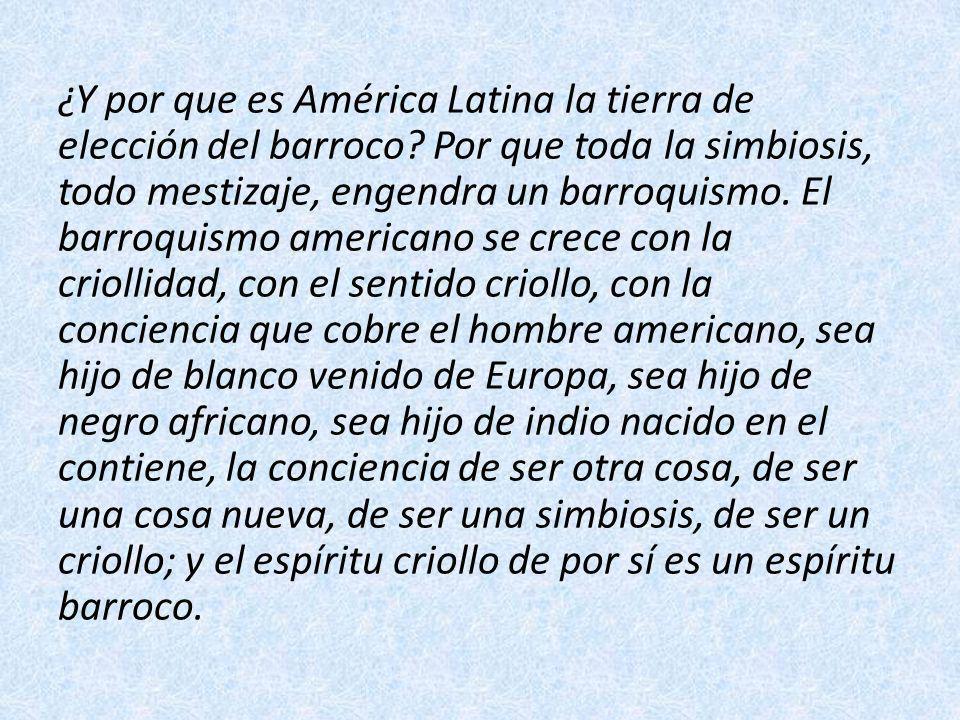 ¿Y por que es América Latina la tierra de elección del barroco? Por que toda la simbiosis, todo mestizaje, engendra un barroquismo. El barroquismo ame