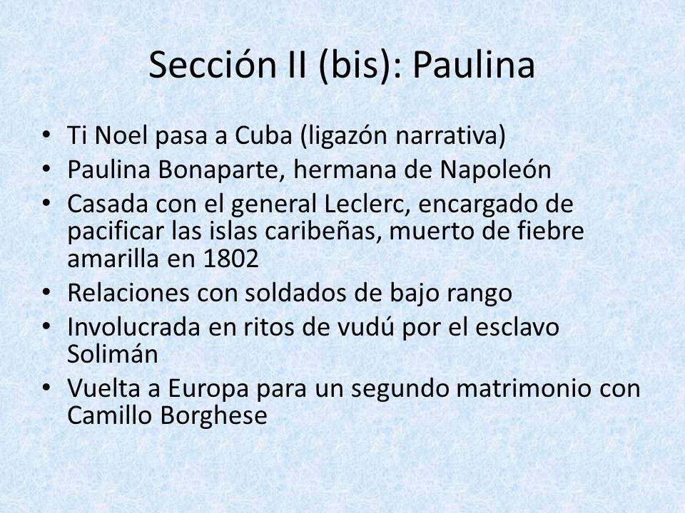 Sección II (bis): Paulina Ti Noel pasa a Cuba (ligazón narrativa) Paulina Bonaparte, hermana de Napoleón Casada con el general Leclerc, encargado de p