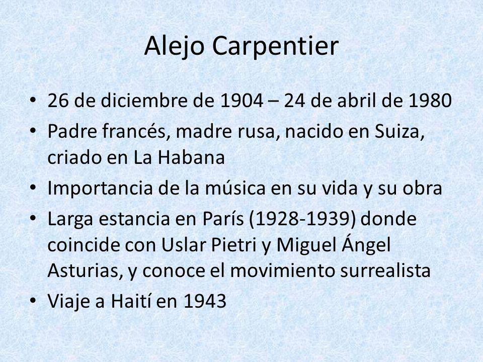Alejo Carpentier 26 de diciembre de 1904 – 24 de abril de 1980 Padre francés, madre rusa, nacido en Suiza, criado en La Habana Importancia de la músic