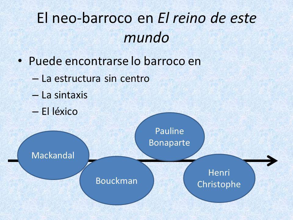 El neo-barroco en El reino de este mundo Puede encontrarse lo barroco en – La estructura sin centro – La sintaxis – El léxico Mackandal Bouckman Pauli