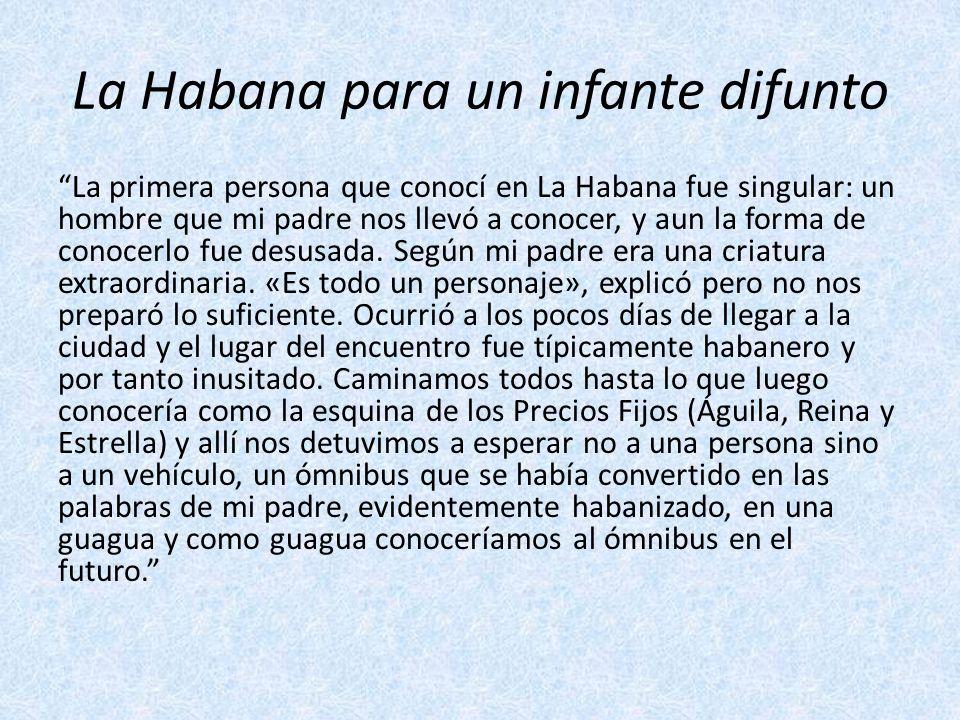 La Habana para un infante difunto La primera persona que conocí en La Habana fue singular: un hombre que mi padre nos llevó a conocer, y aun la forma