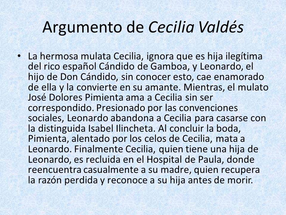 Argumento de Cecilia Valdés La hermosa mulata Cecilia, ignora que es hija ilegítima del rico español Cándido de Gamboa, y Leonardo, el hijo de Don Cán