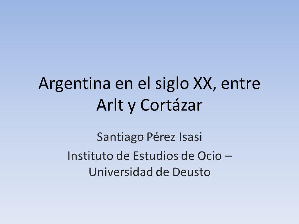Argentina en el siglo XX, entre Arlt y Cortázar Santiago Pérez Isasi Instituto de Estudios de Ocio – Universidad de Deusto