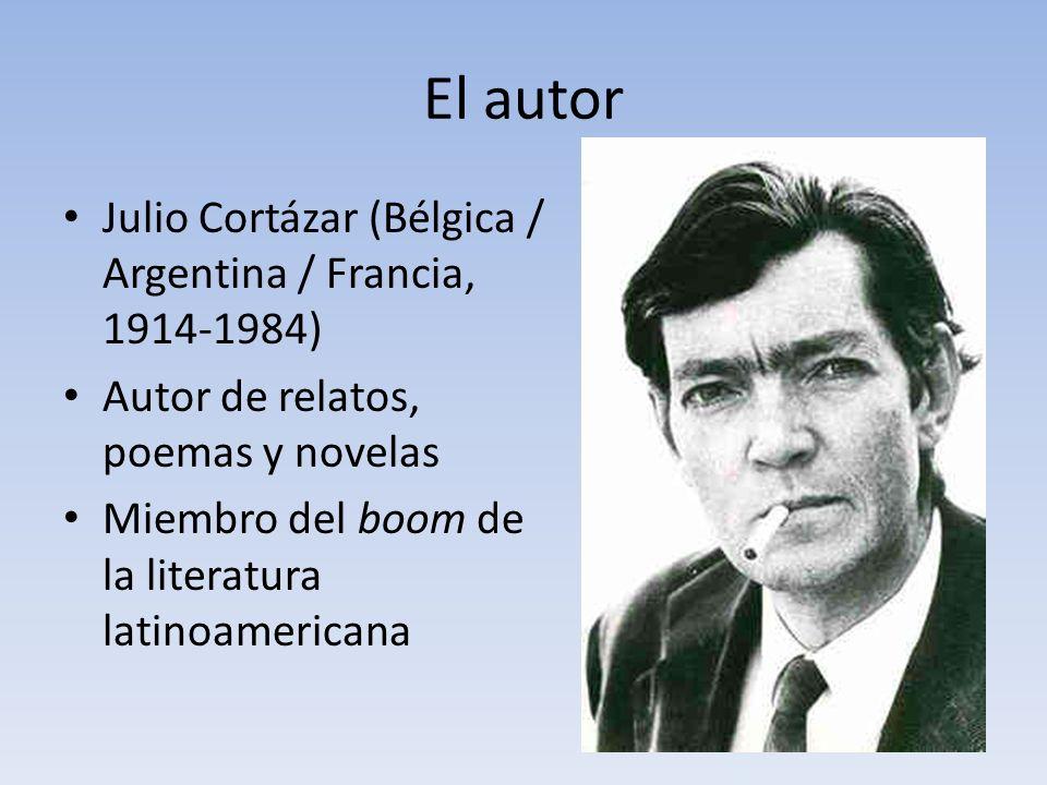 El autor Julio Cortázar (Bélgica / Argentina / Francia, 1914-1984) Autor de relatos, poemas y novelas Miembro del boom de la literatura latinoamerican