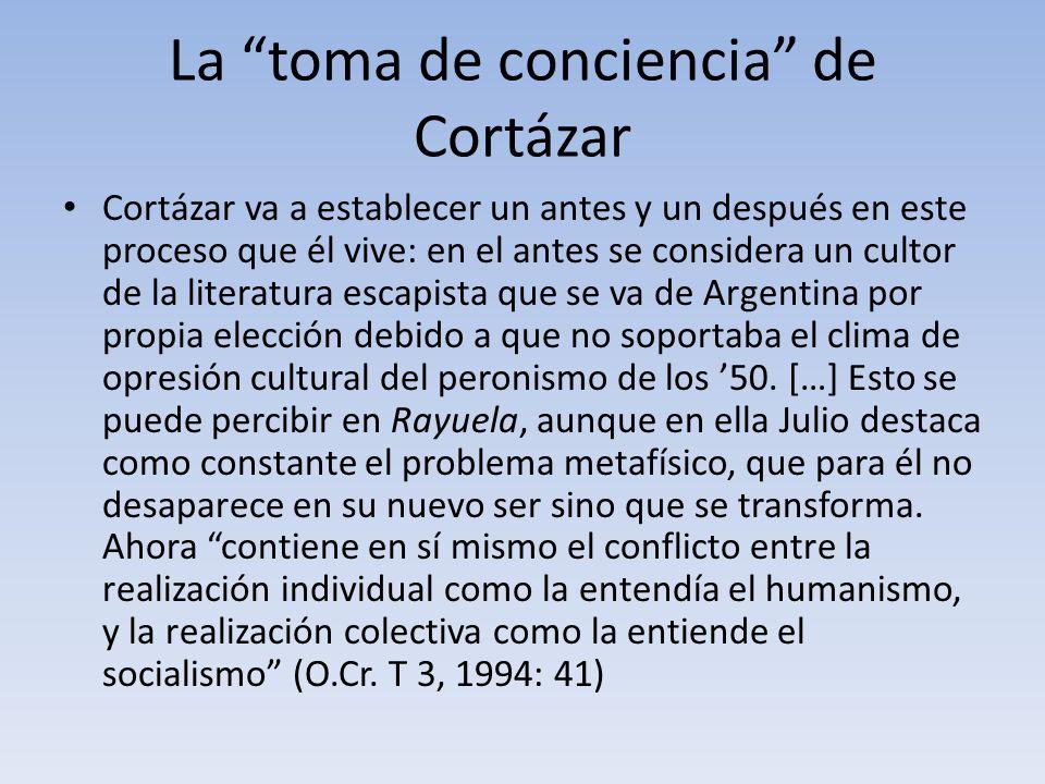 La toma de conciencia de Cortázar Cortázar va a establecer un antes y un después en este proceso que él vive: en el antes se considera un cultor de la