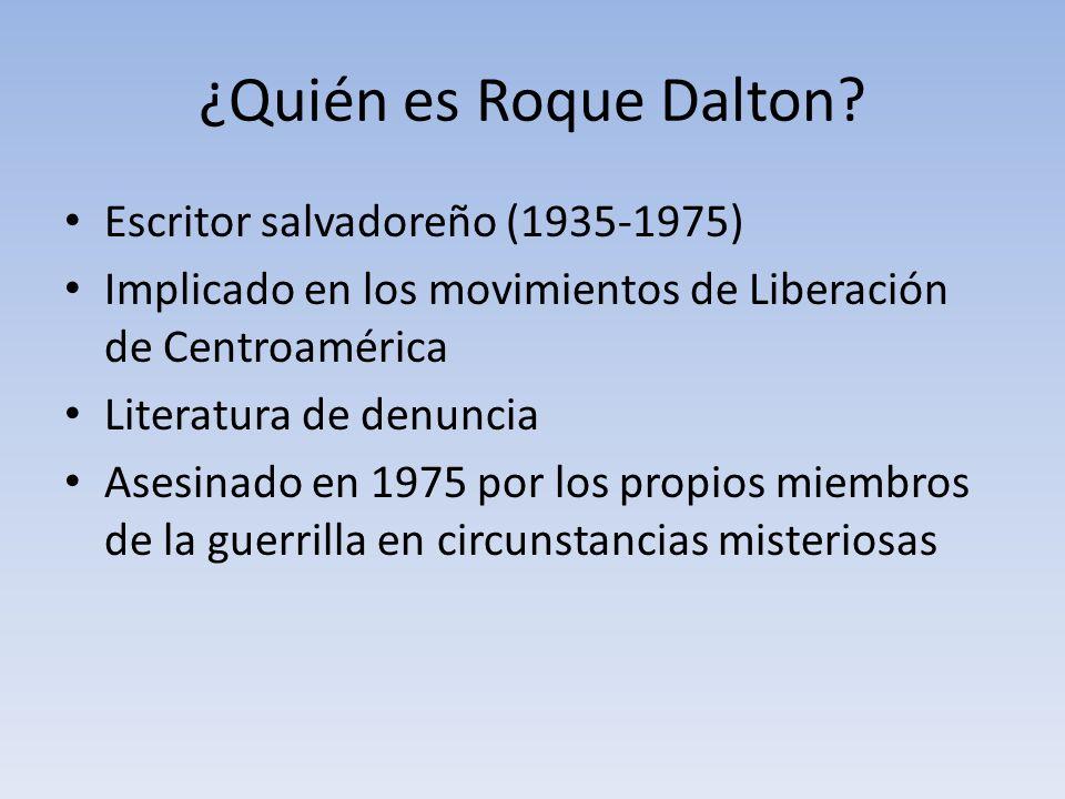¿Quién es Roque Dalton? Escritor salvadoreño (1935-1975) Implicado en los movimientos de Liberación de Centroamérica Literatura de denuncia Asesinado