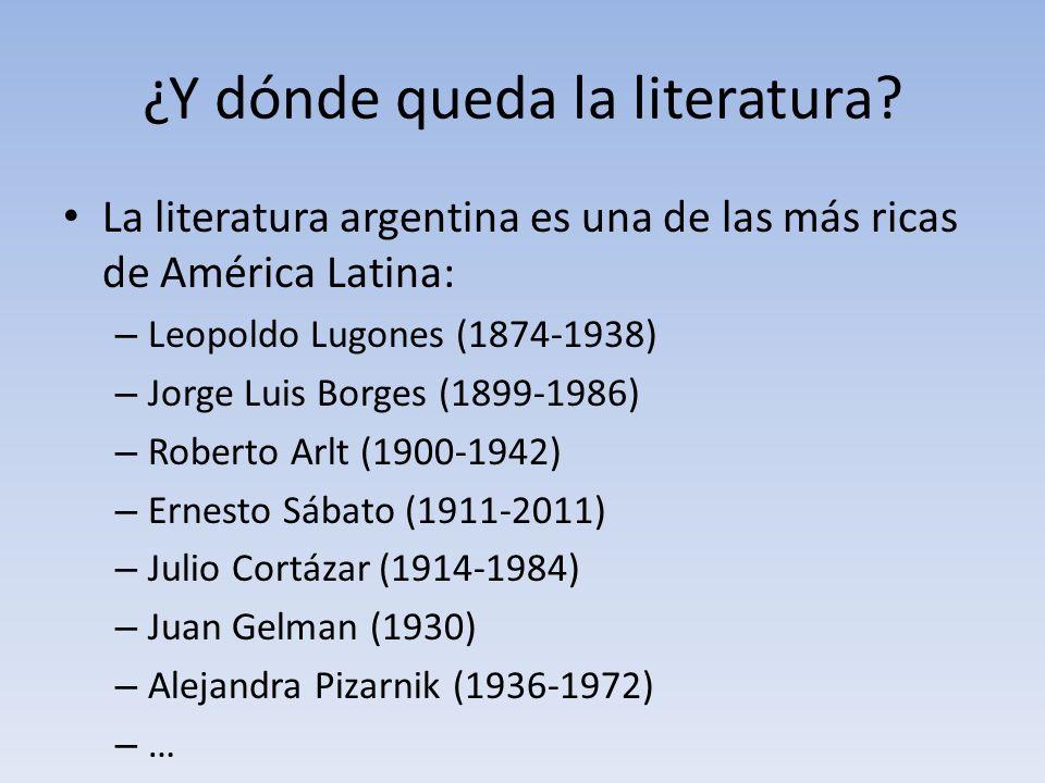 ¿Y dónde queda la literatura? La literatura argentina es una de las más ricas de América Latina: – Leopoldo Lugones (1874-1938) – Jorge Luis Borges (1