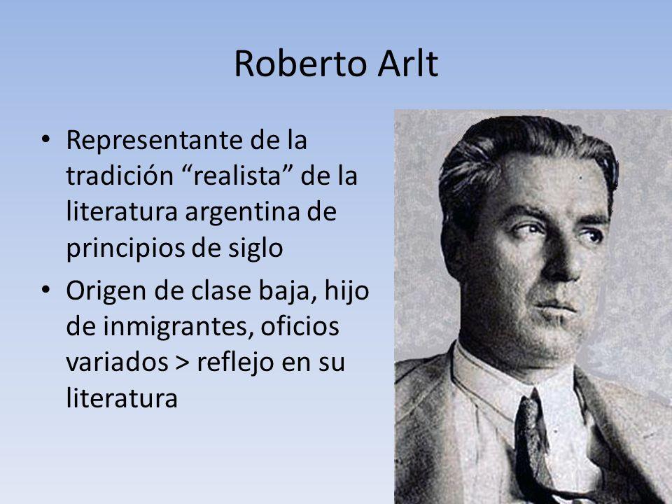 Roberto Arlt Representante de la tradición realista de la literatura argentina de principios de siglo Origen de clase baja, hijo de inmigrantes, ofici