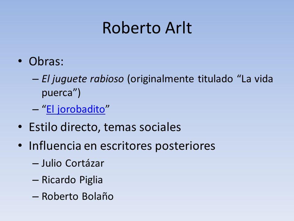 Roberto Arlt Obras: – El juguete rabioso (originalmente titulado La vida puerca) –El jorobaditoEl jorobadito Estilo directo, temas sociales Influencia