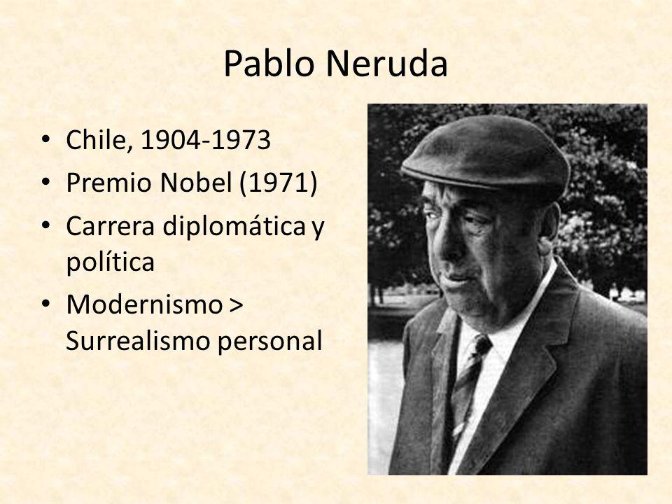 Pablo Neruda Chile, 1904-1973 Premio Nobel (1971) Carrera diplomática y política Modernismo > Surrealismo personal