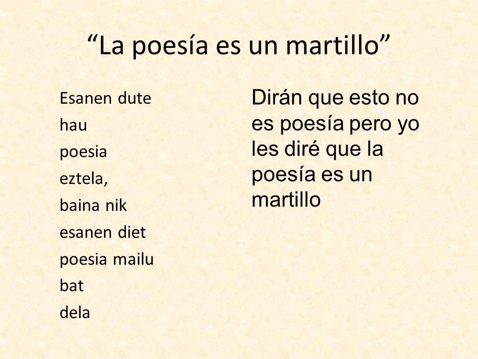 La poesía es un martillo Esanen dute hau poesia eztela, baina nik esanen diet poesia mailu bat dela Dirán que esto no es poesía pero yo les diré que l