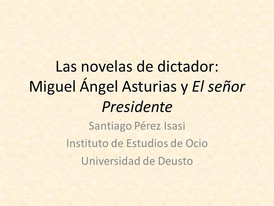Las novelas de dictador: Miguel Ángel Asturias y El señor Presidente Santiago Pérez Isasi Instituto de Estudios de Ocio Universidad de Deusto